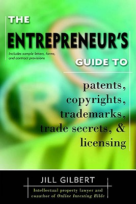 The Entrepreneur's Guide to Patents, Copyrights, Trademarks, Trade Secrets & Licensing By Gilbert, Jill